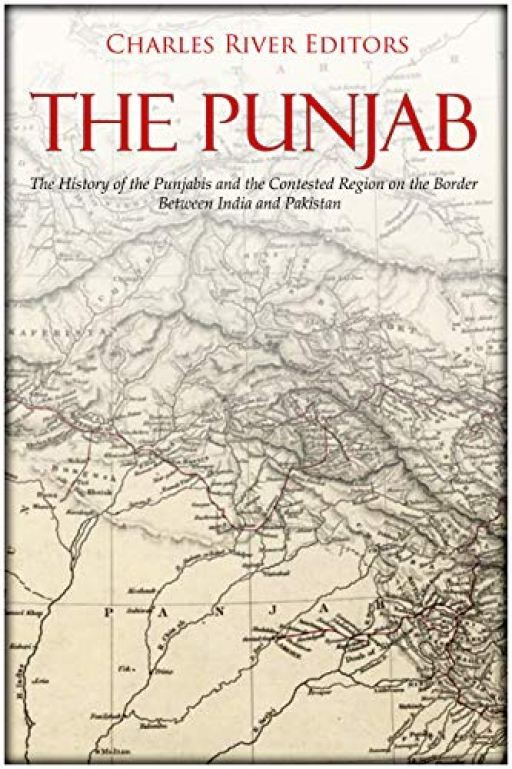 The Punjab: The History of the Punjabis and the Contested Region on the Border Between India and Pakistan by [Charles River Editors]
