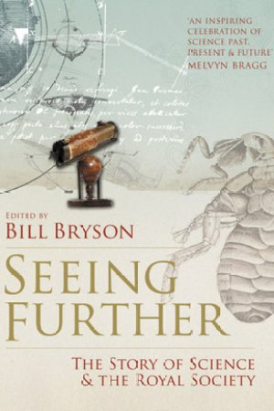 Seeing Further: Ideas, Endeavours, Discoveries and Disputes The Story of Science Through 350 Years of the Royal Society