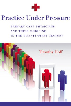 Practice Under Pressure: Primary Care Physicians and Their Medicine in  the Twenty-first Century pdf books