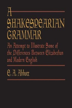 A Shakespearian Grammar An Attempt to Illustrate Some of the Differences between Elizabethan Modern English