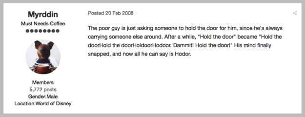"Back in February 2008 (!!!) someone on the asoiaf.westeros.org forum responded to a thread called ""What does Hodor mean?"" with the following suggestion:"