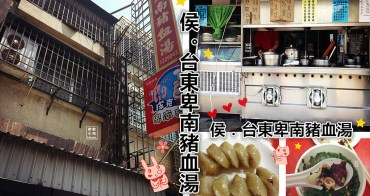 台東市美食 | 侯 台東卑南豬血湯 六十年老字號 僅此一家 別無分號