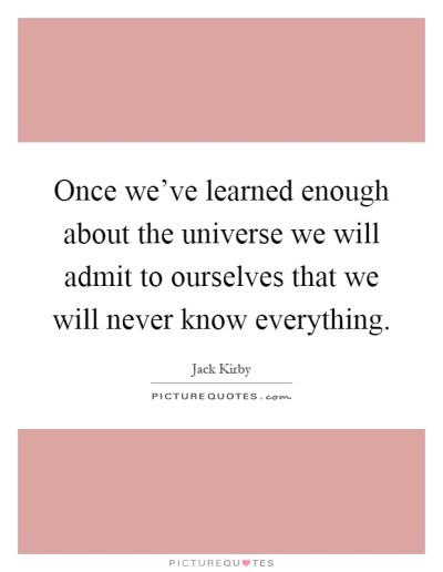 Once we've learned enough about the universe we will admit to...   Picture Quotes
