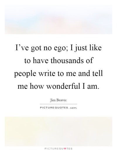 I've got no ego; I just like to have thousands of people write... | Picture Quotes