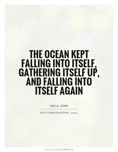 the ocean kept falling into itself, gathering itself up ...