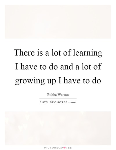 There is a lot of learning I have to do and a lot of growing up... | Picture Quotes
