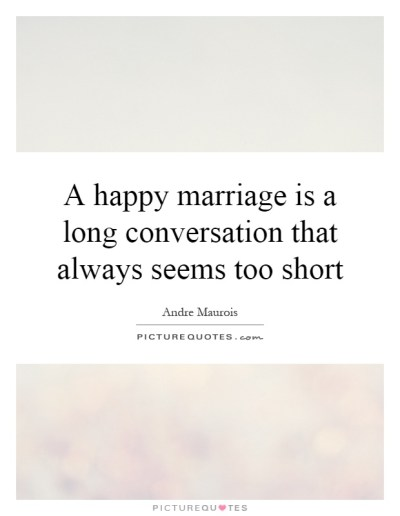 A happy marriage is a long conversation that always seems ...
