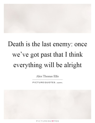 Death is the last enemy: once we've got past that I think... | Picture Quotes