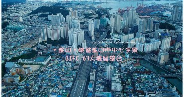 釜山超推薦景點∥ BIFC 63大樓展望台俯瞰釜山市區全部景色! 2017年更新