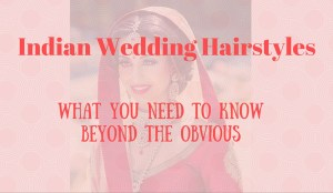 Indian Wedding Hairstyles: What You Need to Know Beyond the Obvious