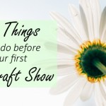 5 Things To Do Before Your First Craft Show.