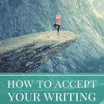 How to Accept Your Writing (When You Feel Like the Worst Writer Ever)