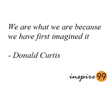we are what and where we are because we have first imagined it, we are what we are inspirational quotes, inspiration and motivational quotes, donald curtis motivational quotes, donald curtis inspirational quotes