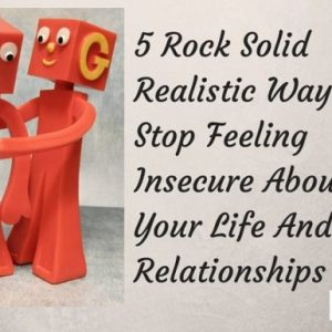 5 Rock Solid Realistic Ways To Stop Feeling Insecure About Your Life And Relationships