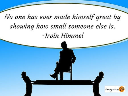 No one has ever made himself great by shoing how small someone else is,