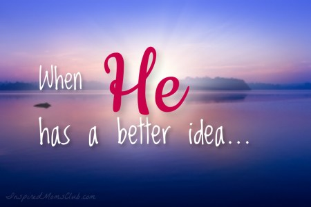 When He has a better idea…