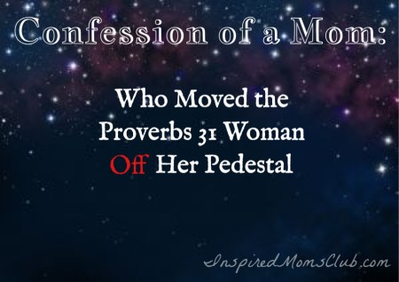 Confession of a Mom: Who Moved the Proverbs 31 Off Her Pedestal