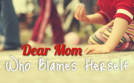 Dear Mom Who Blames Herself…
