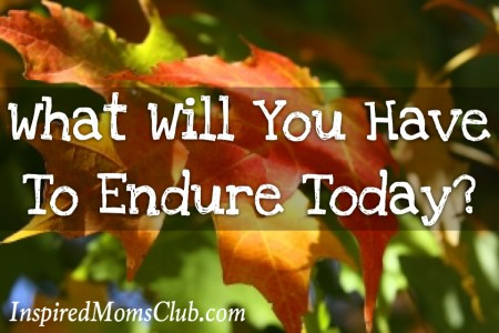 What Will You Have To Endure Today?