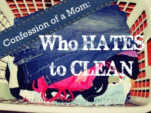 Confessions of a Mom: Who Hates to Clean