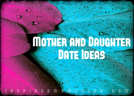 Mom and Daughter Date Ideas!
