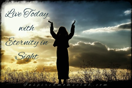 Live Today with Eternity in Sight
