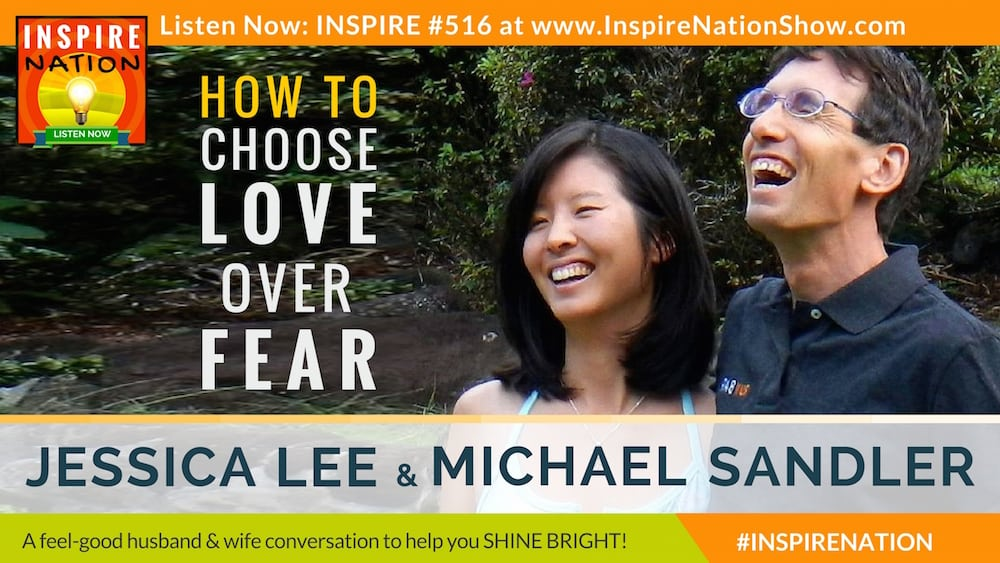 Michael Sandler & hiw wife and producer of Inspire Nation, Jessica Lee on what it's really like to choose love over fear.