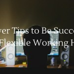 8 Power Tips to Be Successful with Flexible Working Hours
