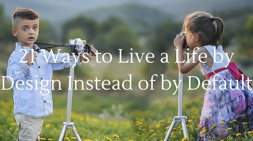 21 Ways to Live a Life by Design Instead of by Default