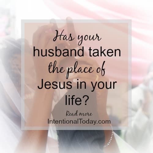 Has your husband taken the place of Jesus in your life?