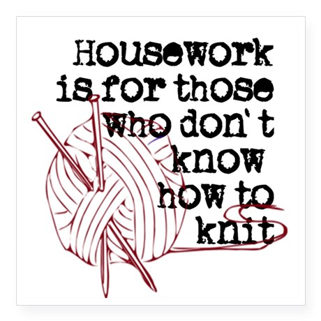 Housework is for those who don't know how to knit. | Knitting Memes and Jokes at www.terrymatz.biz/intheloop/knitting-humor