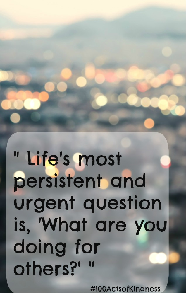 """""""Life's most persistent and urgent question is, 'What are you doing for others?'  Dr Martin Luther King Jr"""