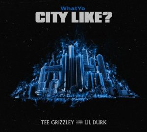 tee grizzley lil durk what you city like