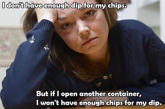 First World Problems, Not enough chips for my dip