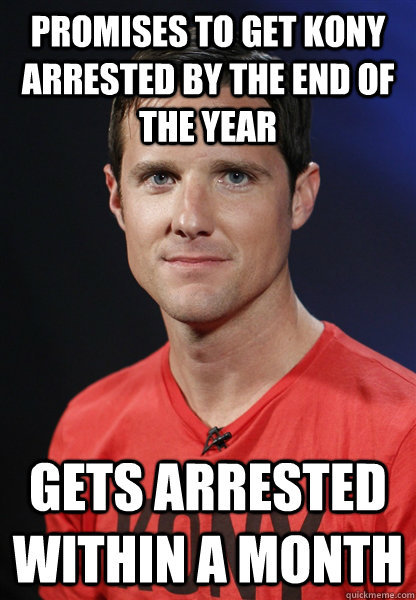 Tries to get Kony arrested, gets arrested