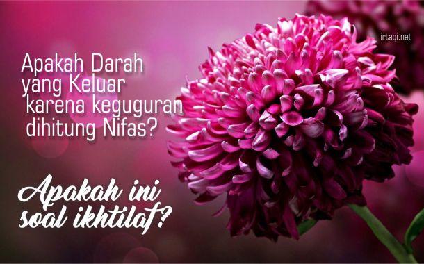 APAKAH DARAH YANG KELUAR KARENA KEGUGURAN DIHITUNG NIFAS? APAKAH INI SOAL IKHTILAF?