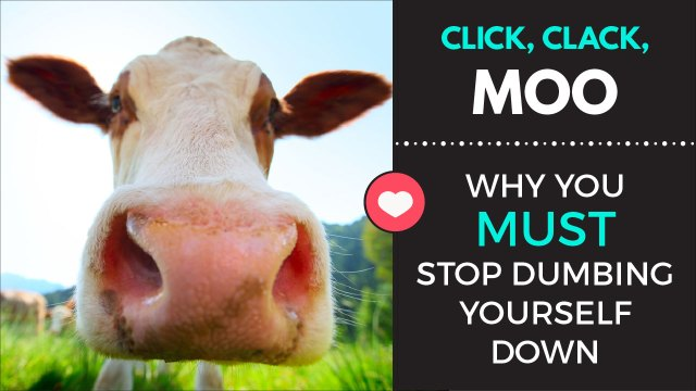 Click, Clack, Moo: Why you MUST stop dumbing yourself down