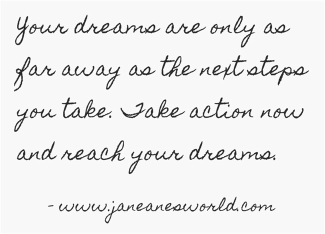 Your dream is only as far away as the next step you take.