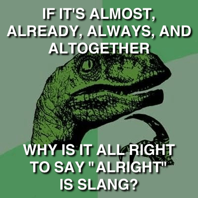 "Philosoraptor: If it's almost, already, always, and altogether, why is it all right to say ""alright"" is slang?"