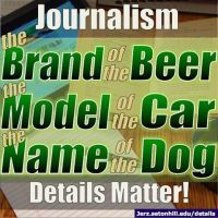 Details Matter in Journalism. Get the brand of the beer, the make/model/year of the car, and the name/breed of the dog.