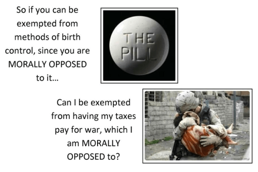 So if you can be exempted from method of birth control, since you are MORALLY OPPOSED to it...Can I be exempted from having my taxes pay for war, which I am MORALLY OPPOSED to?