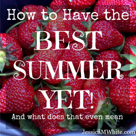 How to Have the BEST SUMMER YET! (and what does that even mean) @JessicaMWhite.com