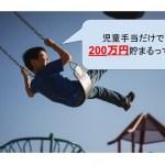 児童手当だけで200万円貯まる!教育費に立ち向かう最低限の貯金。