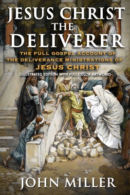 Jesus Christ the Deliverer: The Full Gospel Account of the Deliverance Ministrations of Jesus Christ (Illustrated Edition)