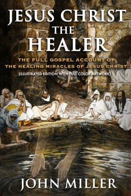 Jesus Christ the Healer: The Full Gospel Account of the Healing Miracles of Jesus Christ (Illustrated Edition With Full Color Artwork)