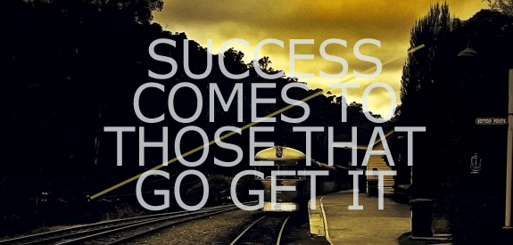 Success Comes to Those That Go Get It