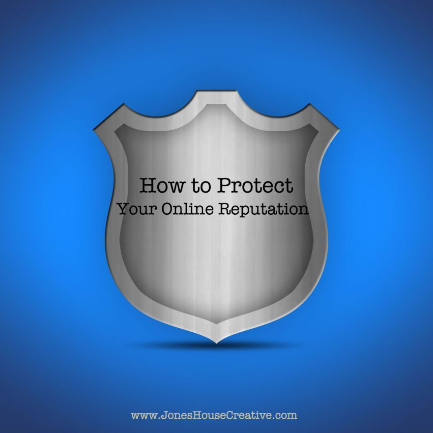 How to Protect Your Online Reputation by Jones House Creative