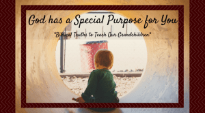 Instilling Biblical Truths Into My Grandchildren – God has a special purpose for you