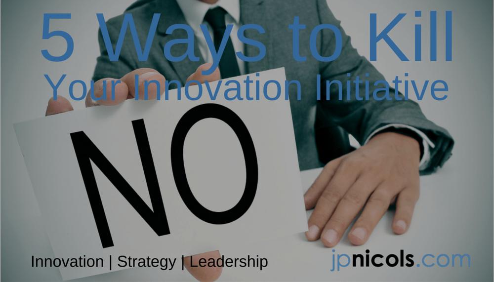 5 Ways to Kill Your Innovation Initiative