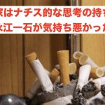 嫌煙家はナチス的な思考の持ち主!永江一石が気持ち悪かった